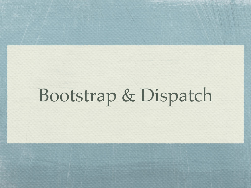 Bootstrap & Dispatch