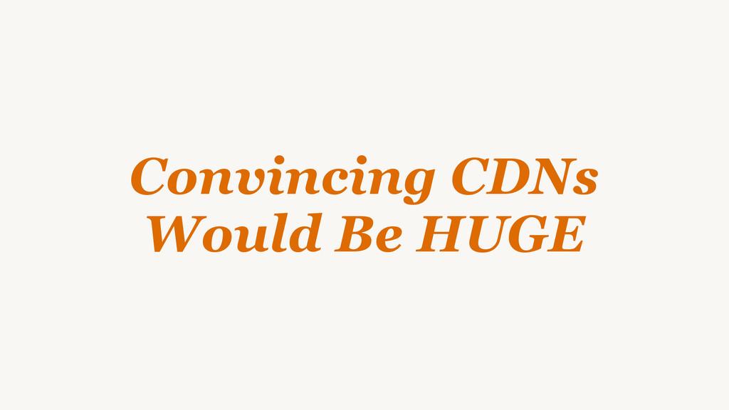 Convincing CDNs Would Be HUGE