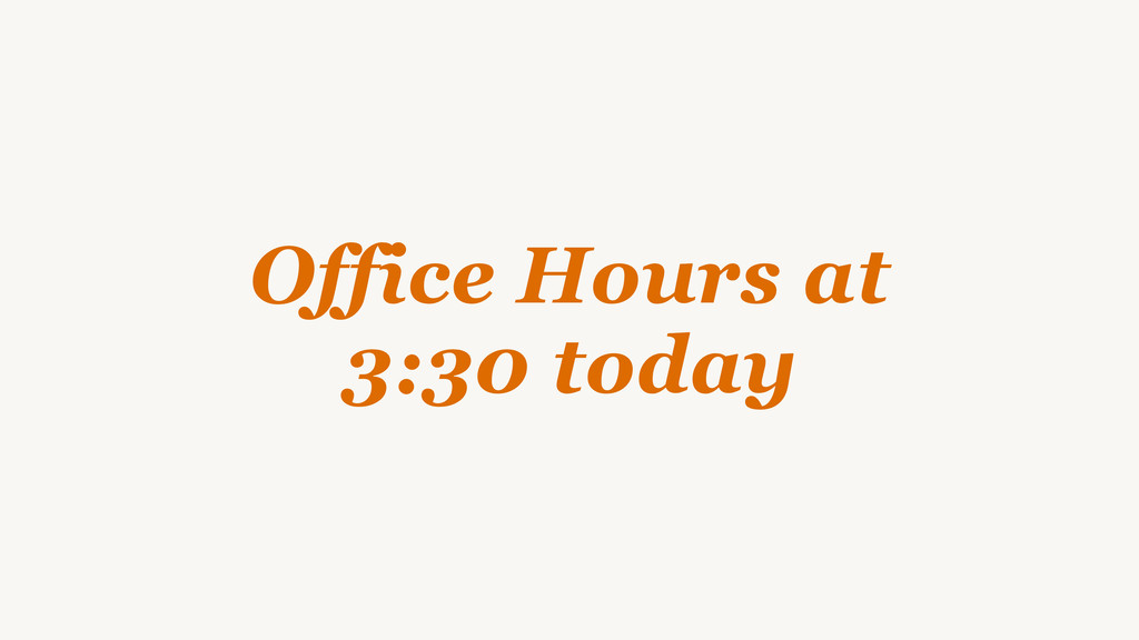 Office Hours at 3:30 today