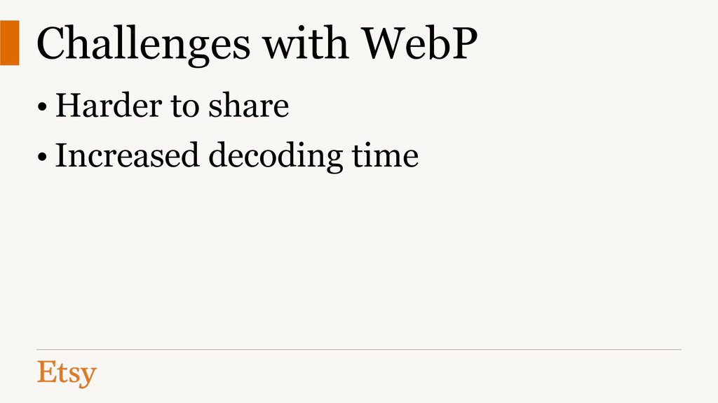 Challenges with WebP • Harder to share • Increa...