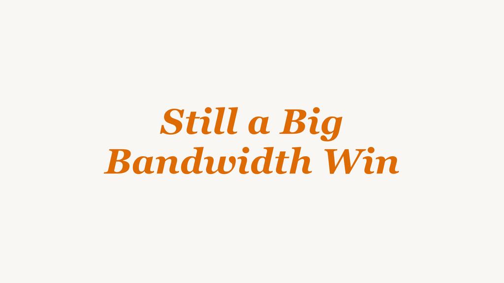 Still a Big  Bandwidth Win