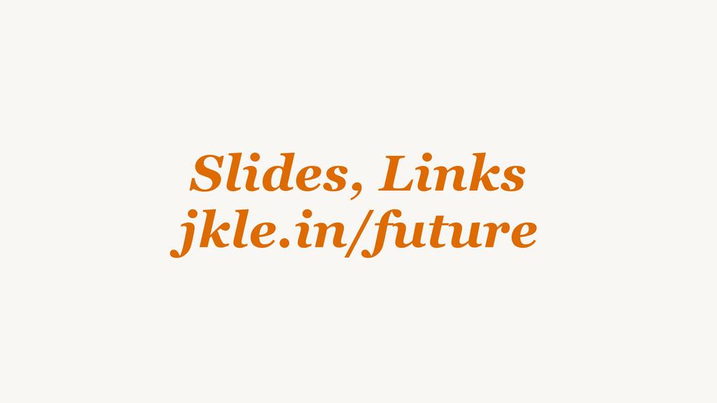 Slides, Links jkle.in/future