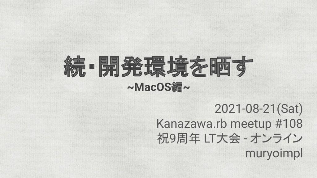 続・開発環境を晒す ~MacOS編~ 2021-08-21(Sat) Kanazawa.rb ...