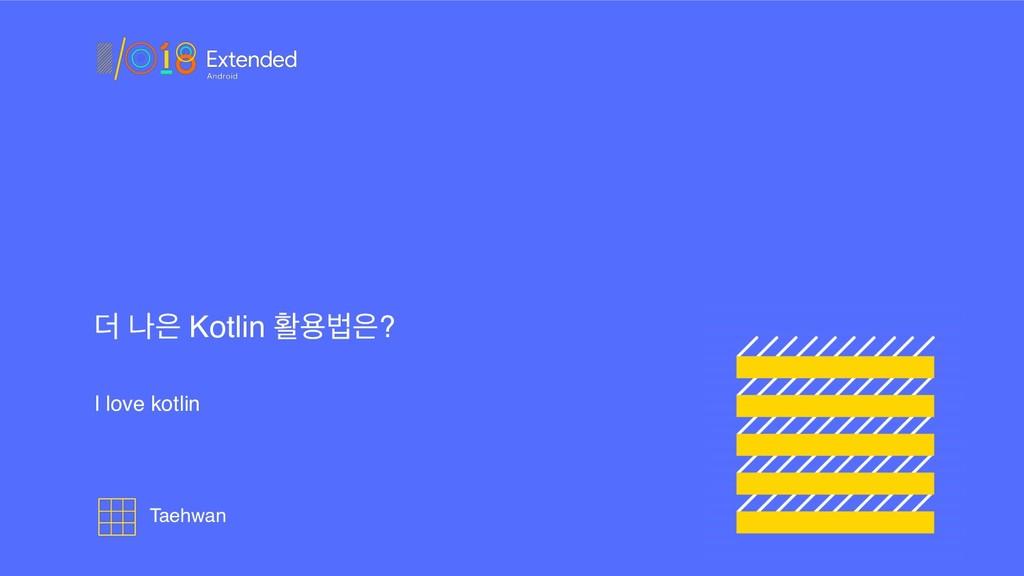 ؊ ա Kotlin ഝਊߨ? I love kotlin Taehwan