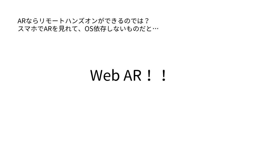 Web AR!! ARならリモートハンズオンができるのでは? スマホでARを見れて、OS依存し...
