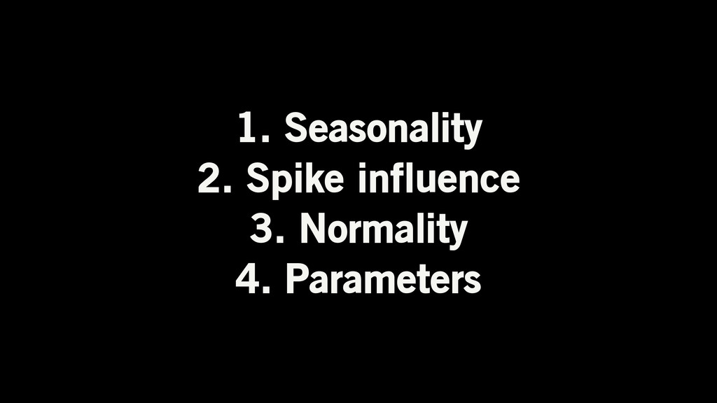 1. Seasonality 2. Spike influence 3. Normality ...