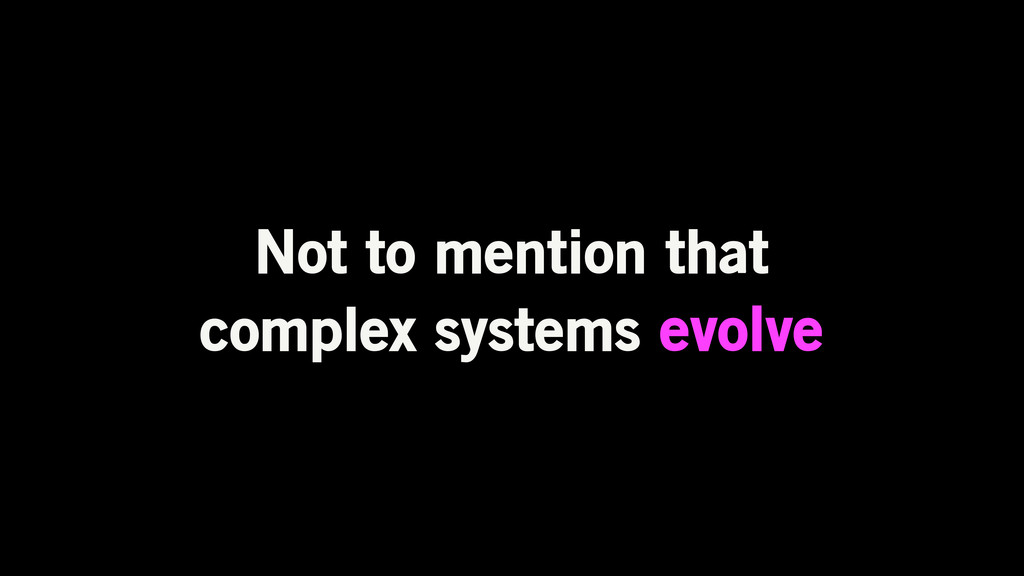 Not to mention that complex systems evolve