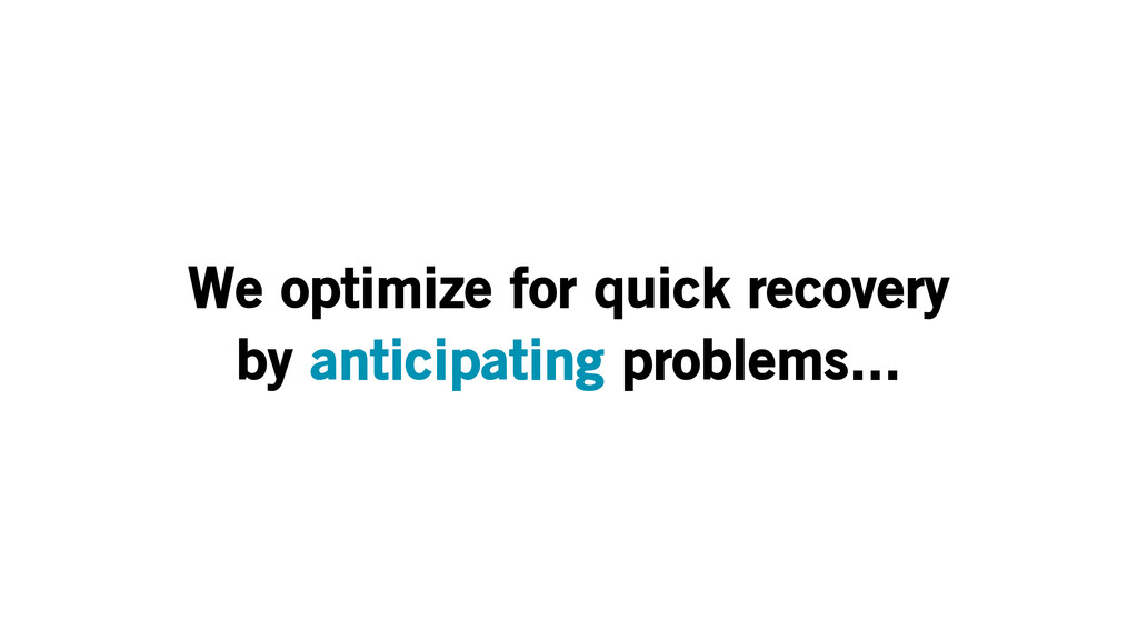 We optimize for quick recovery by anticipating ...