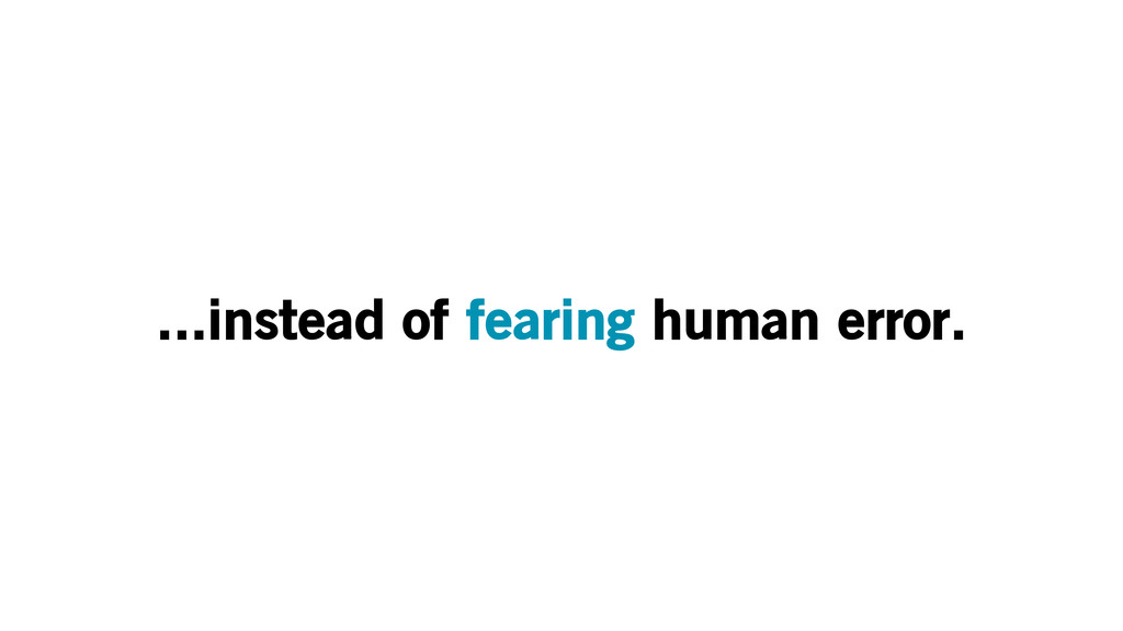...instead of fearing human error.