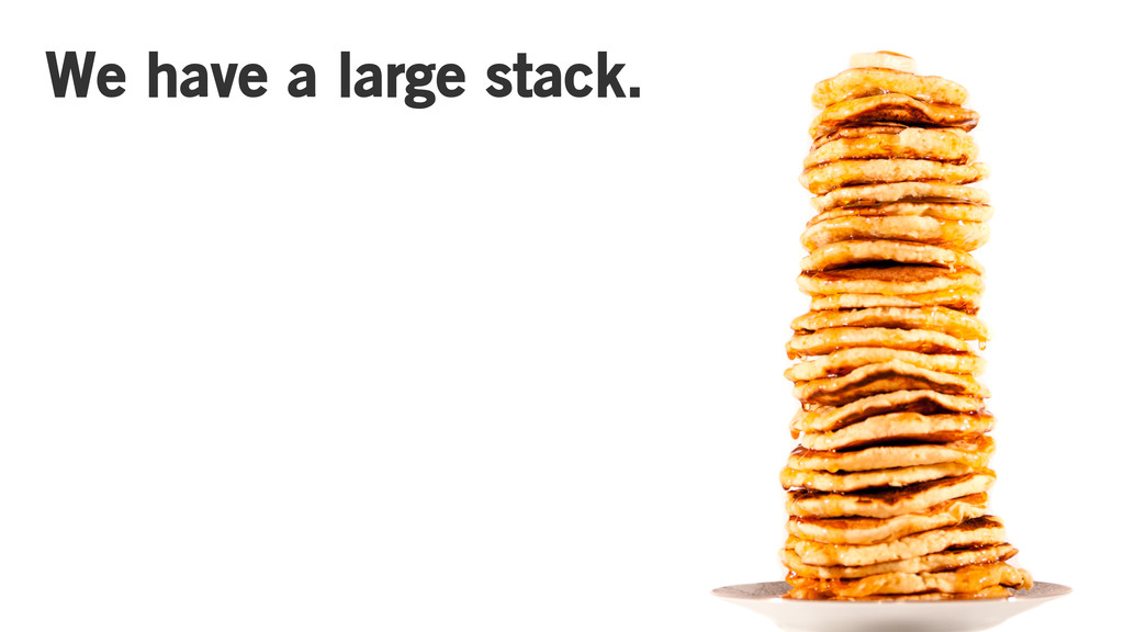 We have a large stack.