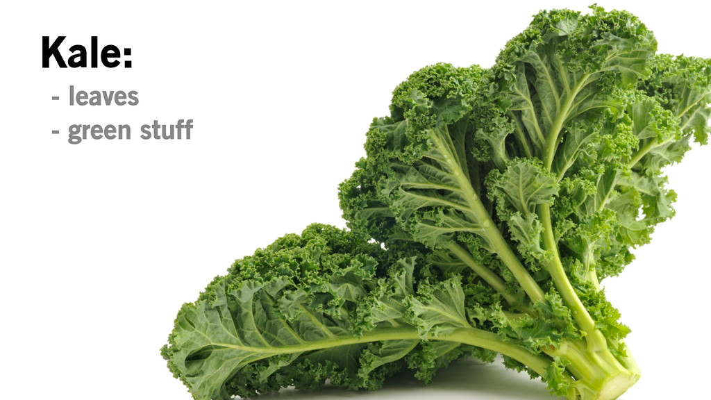 Kale: - leaves - green stuff
