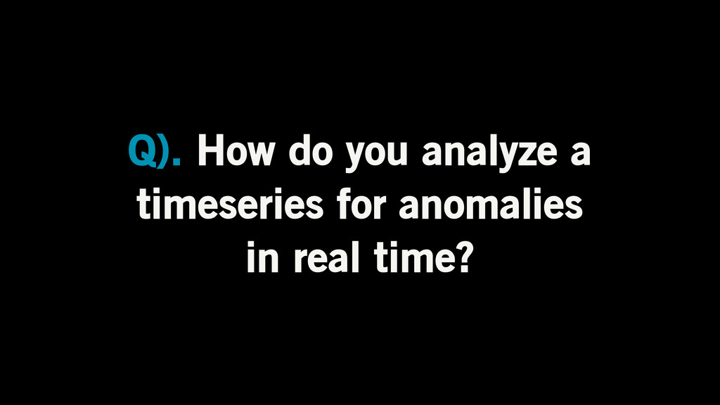 Q). How do you analyze a timeseries for anomali...