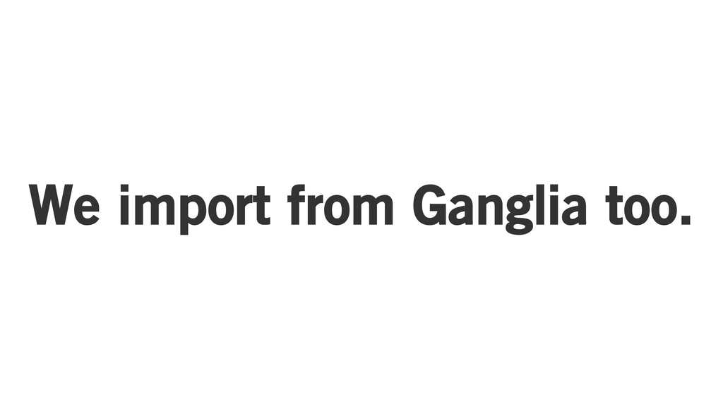 We import from Ganglia too.