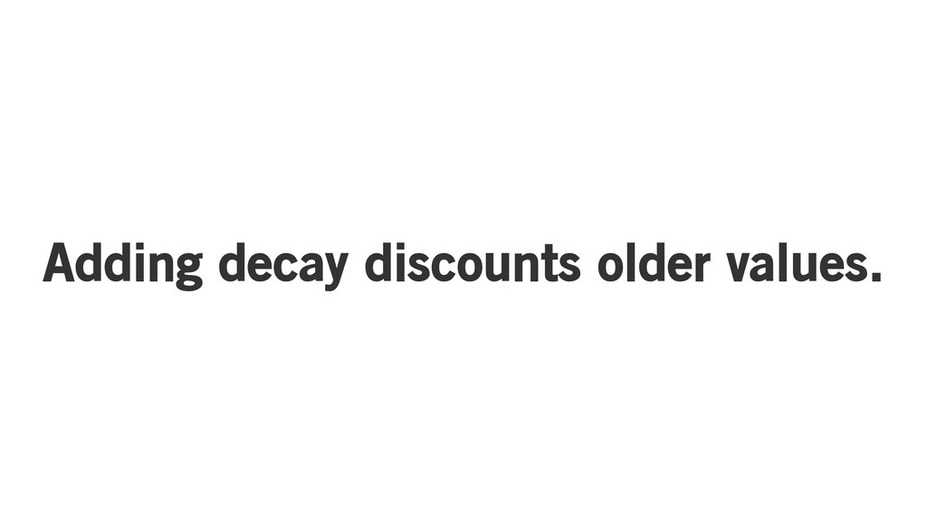Adding decay discounts older values.