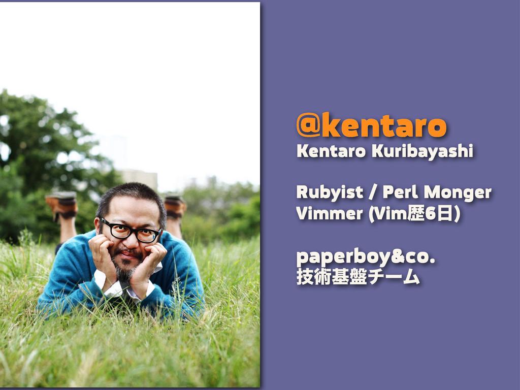 @kentaro Rubyist / Perl Monger Vimmer (Vimྺ6  ...