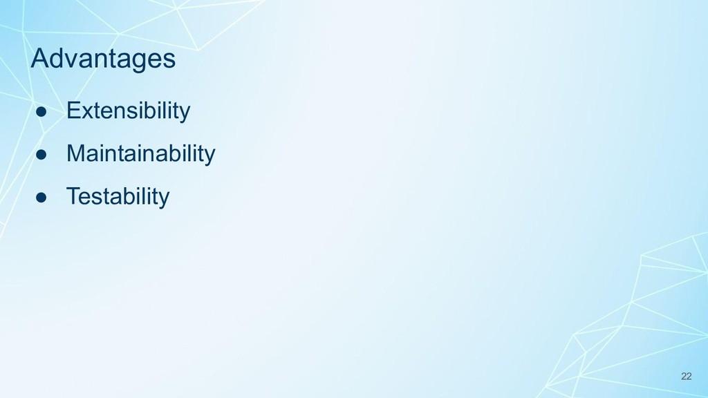 Advantages ● Extensibility ● Maintainability ● ...