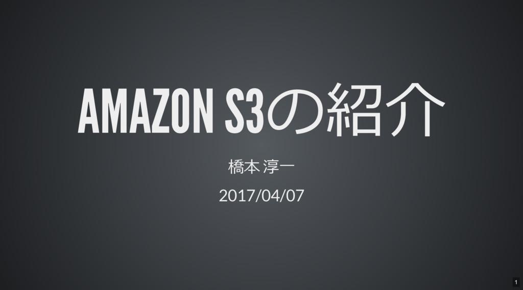 AMAZON S3の紹介 橋本 淳一 2017/04/07 1