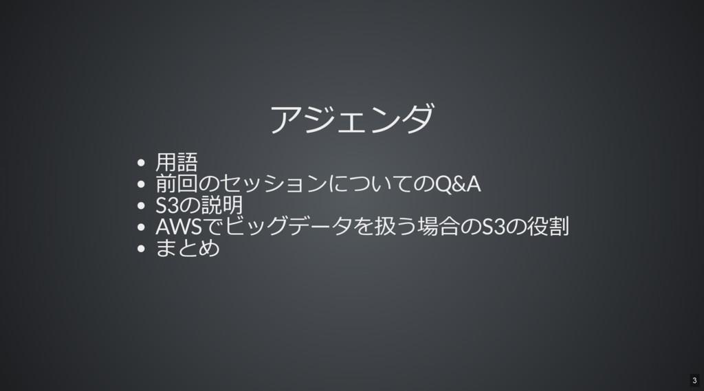 アジェンダ 用語 前回のセッションについてのQ&A S3の説明 AWSでビッグデータを扱う場合...
