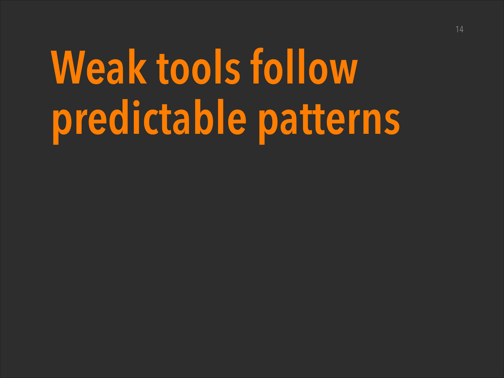 Weak tools follow predictable patterns 14