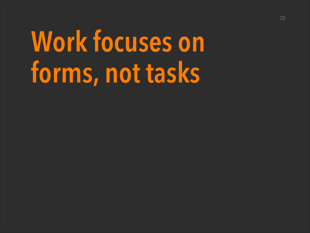 Work focuses on forms, not tasks 20