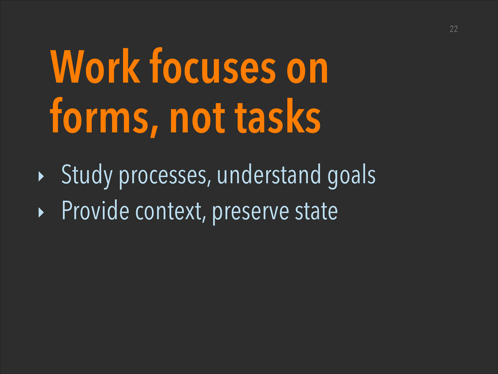Work focuses on forms, not tasks ‣ Study proces...