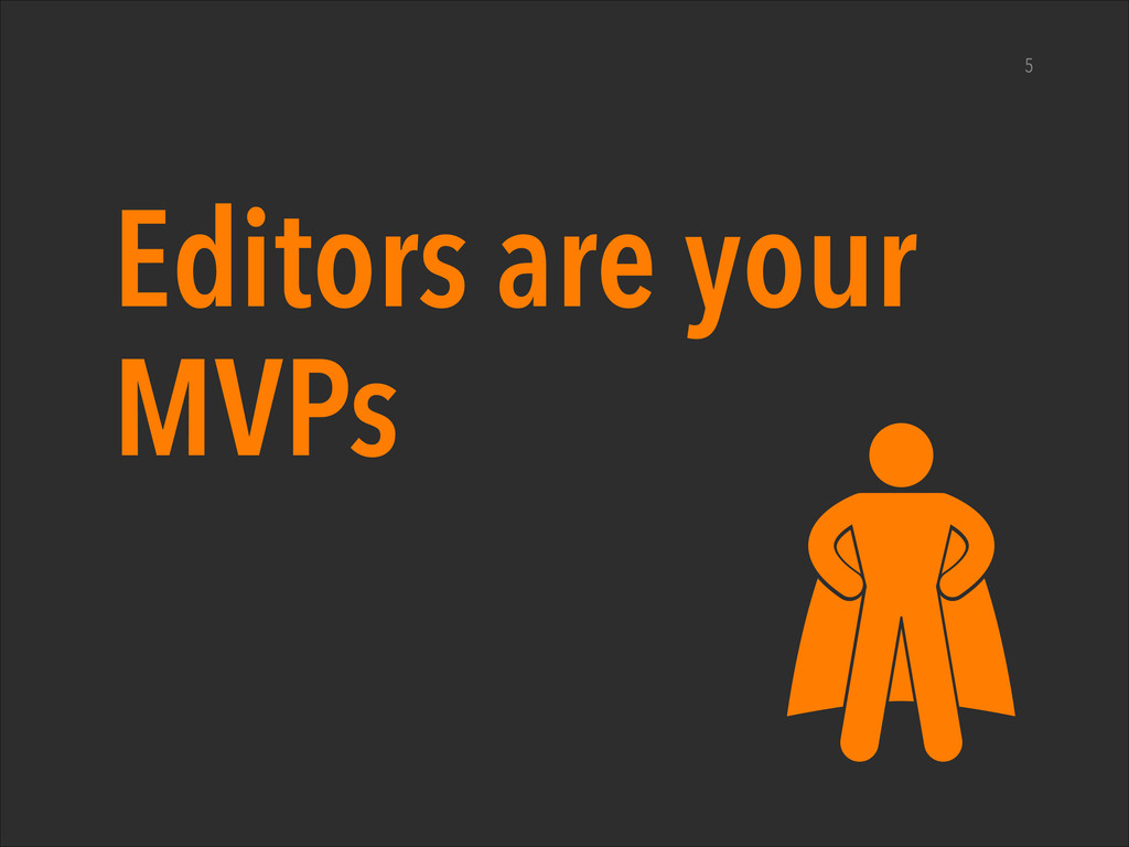 Editors are your MVPs 5