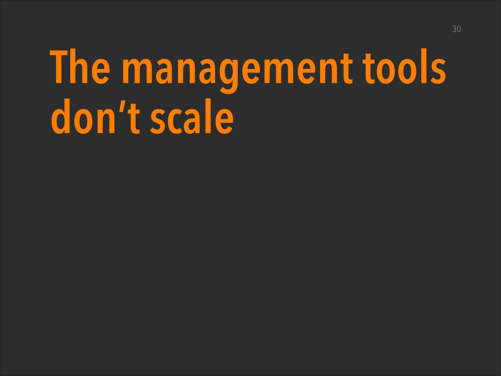 The management tools don't scale 30