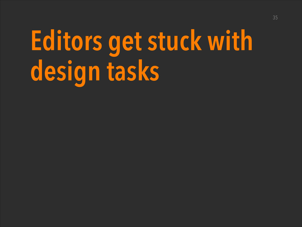 Editors get stuck with design tasks 35