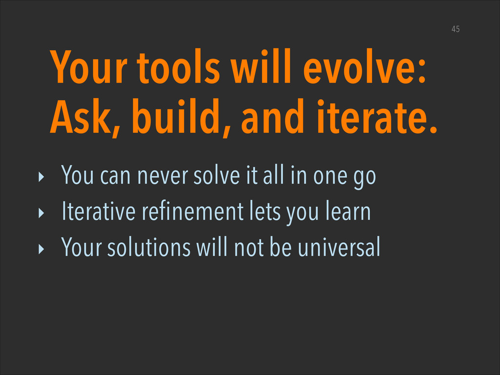Your tools will evolve: Ask, build, and iterate...