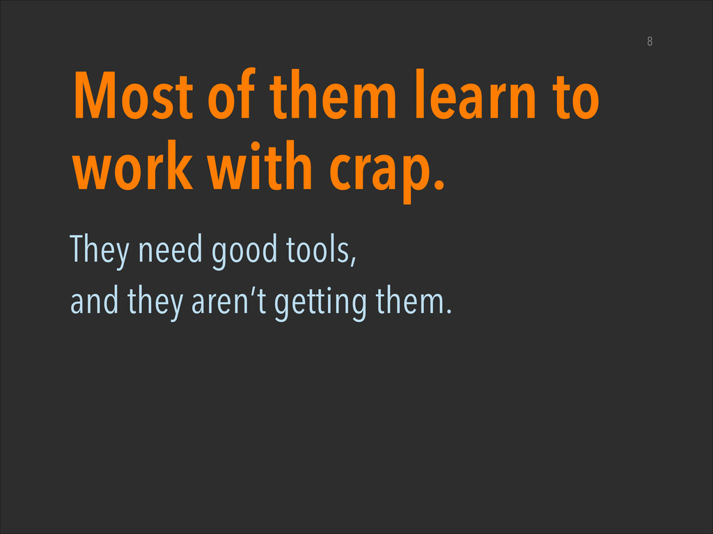 Most of them learn to work with crap. They need...