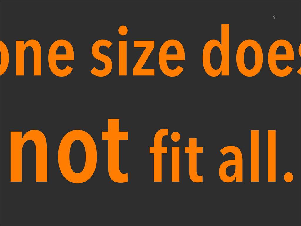 one size does not fit all. 9