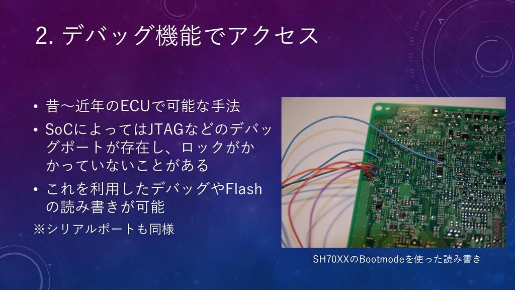 • 昔〜近年のECUで可能な手法 • SoCによってはJTAGなどのデバッ グポートが存在し、...