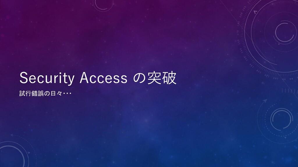 Security Access の突破 試行錯誤の日々・・・