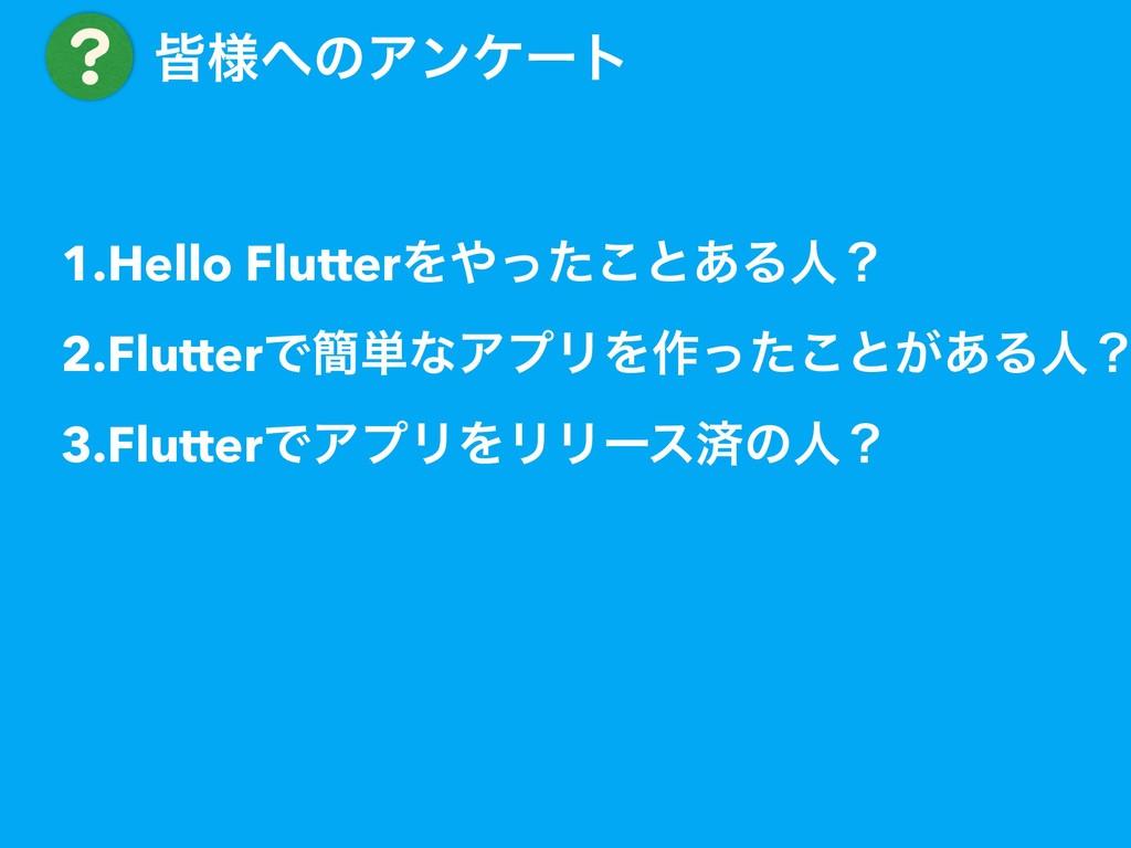 ɹօ༷ͷΞϯέʔτ 1.Hello FlutterΛͬͨ͜ͱ͋Δਓʁ 2.FlutterͰ...