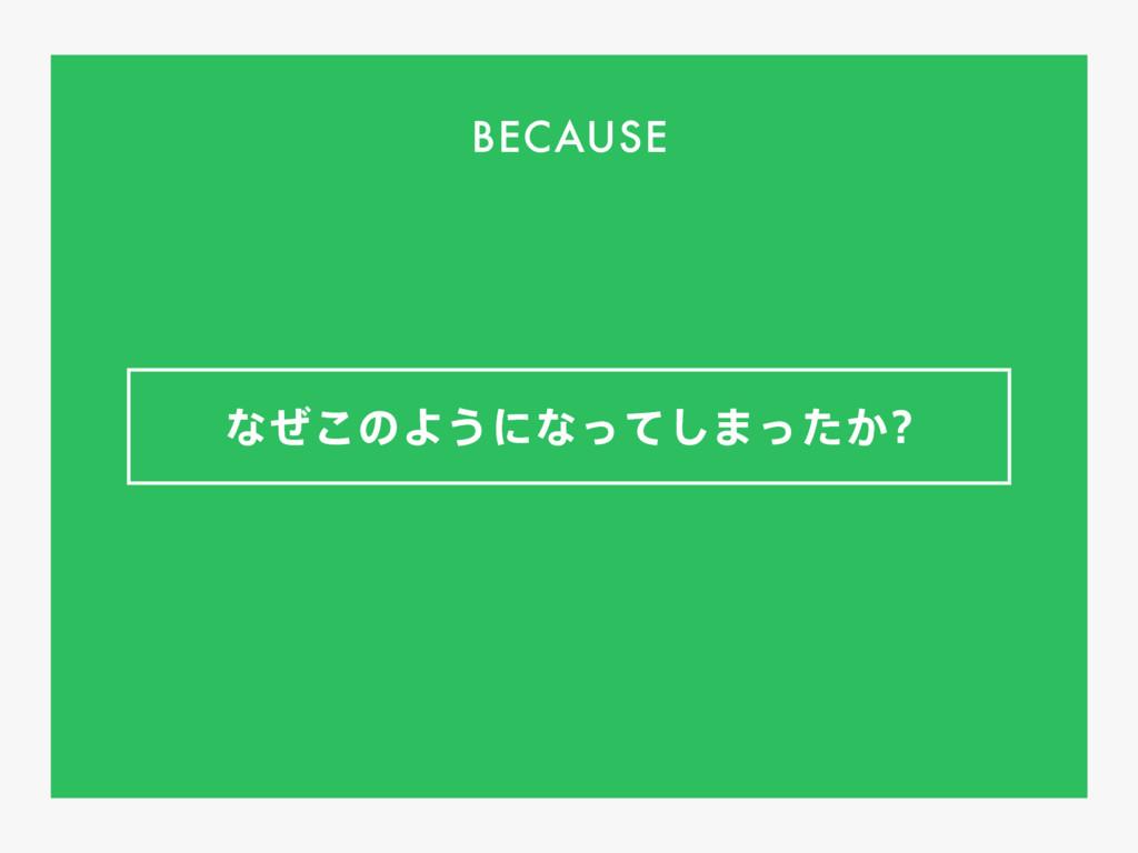 ͳͥ͜ͷΑ͏ʹͳͬͯ͠·͔ͬͨ BECAUSE