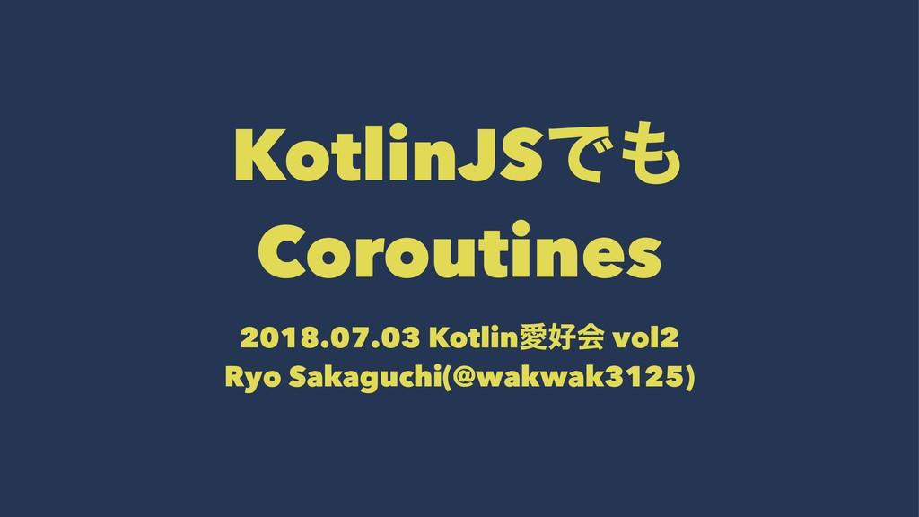 KotlinJSͰ Coroutines 2018.07.03 KotlinѪձ vol2...