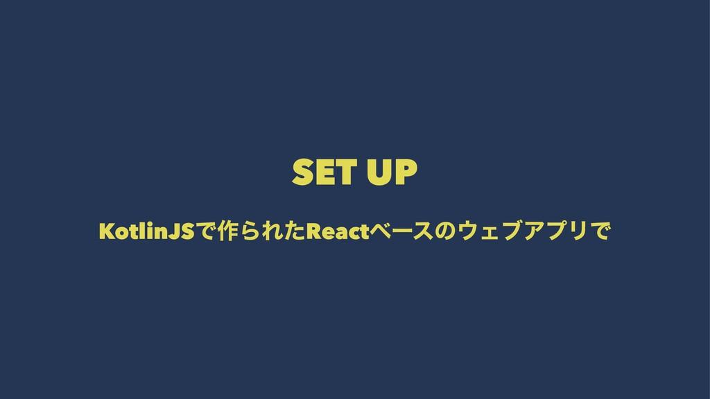 SET UP KotlinJSͰ࡞ΒΕͨReactϕʔεͷΣϒΞϓϦͰ