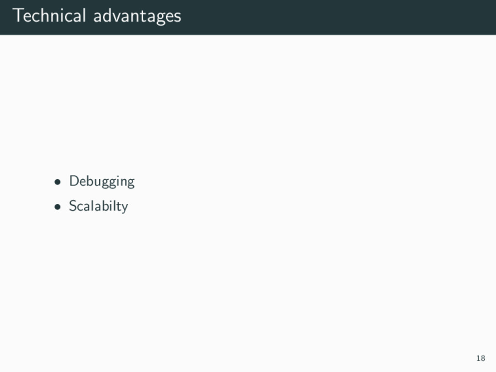 Technical advantages • Debugging • Scalabilty 18