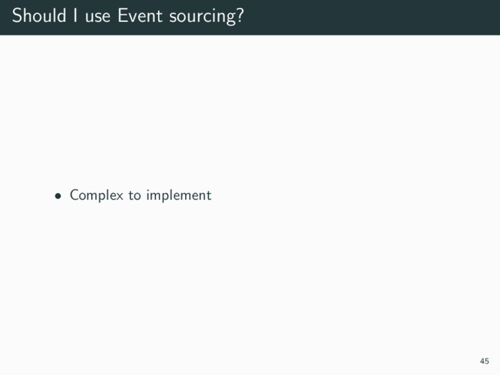 Should I use Event sourcing? • Complex to imple...