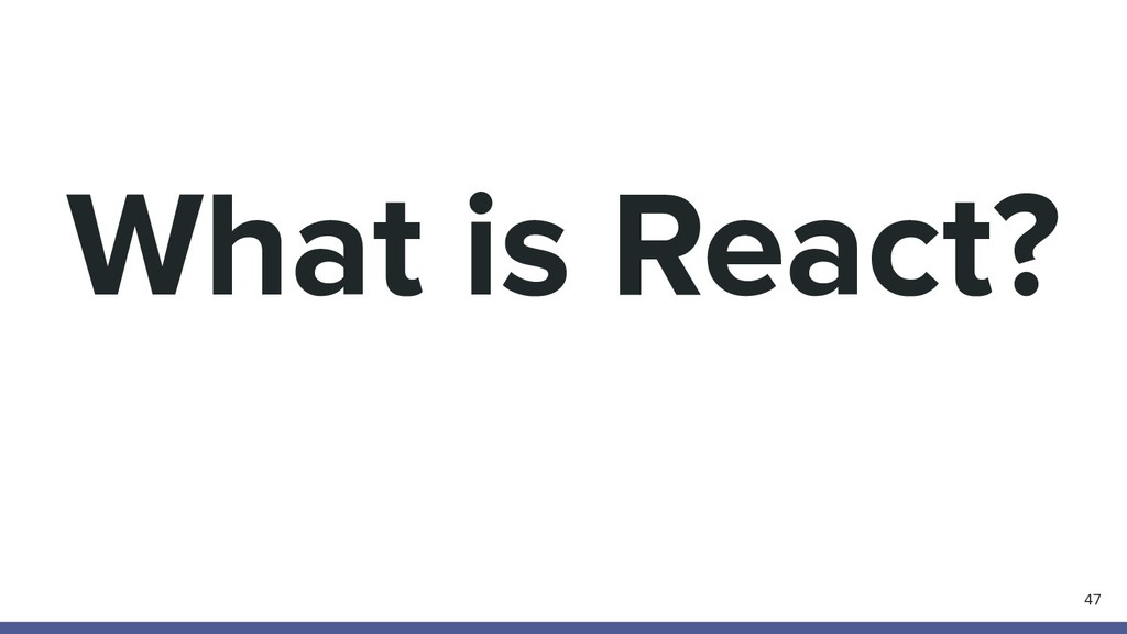 What is React? 47