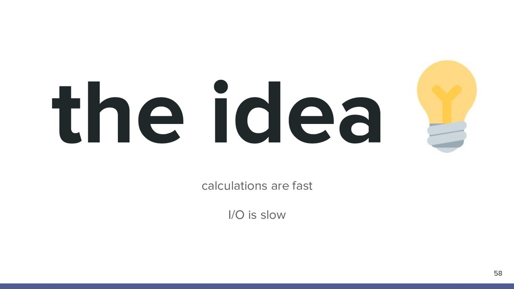 calculations are fast I/O is slow 58 the idea