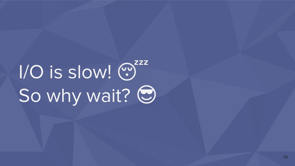 I/O is slow!  So why wait?  66