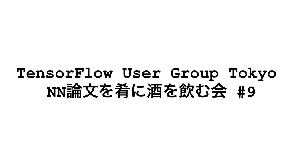 TensorFlow User Group Tokyo NNจΛࡘʹञΛҿΉձ #9