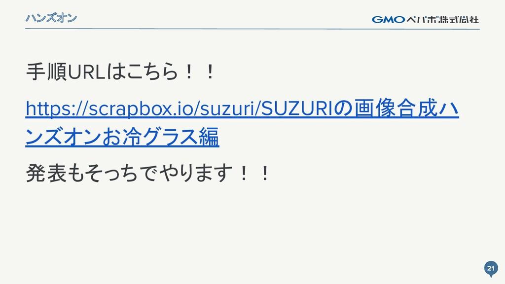 21 21 ハンズオン 手順URLはこちら!! https://scrapbox.io/suz...