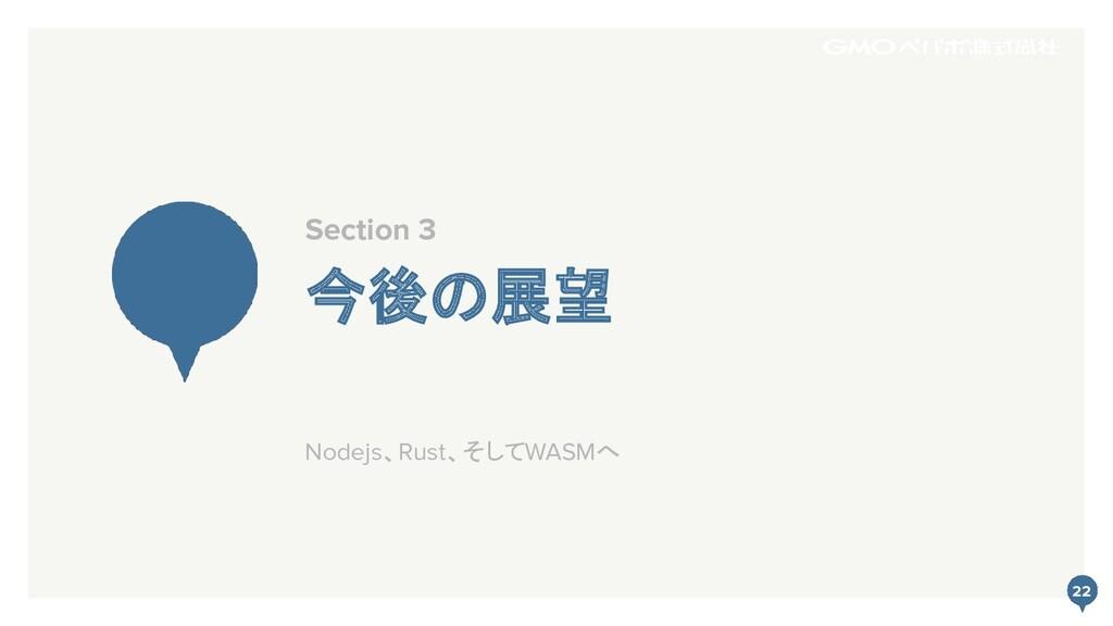 22 今後の展望 Section 3 22 Nodejs、Rust、そしてWASMへ