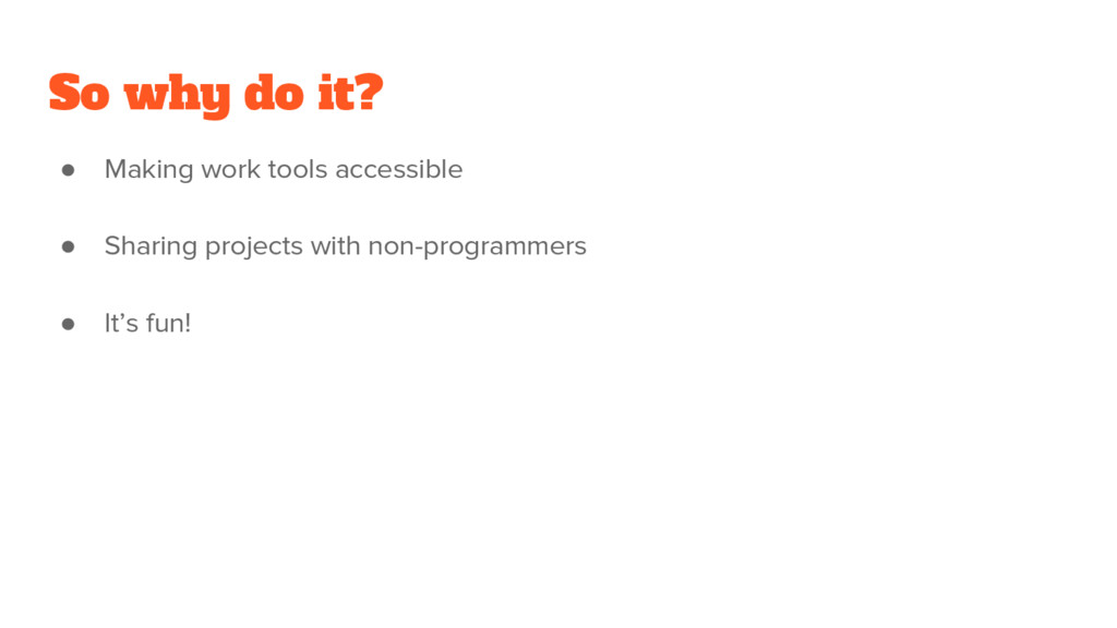 So why do it? ● Making work tools accessible ● ...