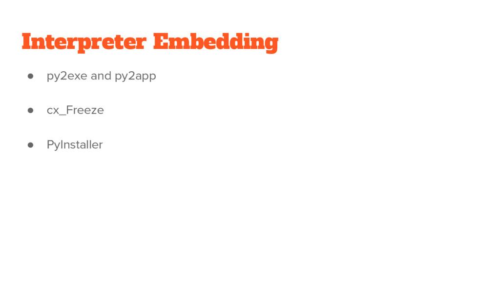 Interpreter Embedding ● py2exe and py2app ● cx_...