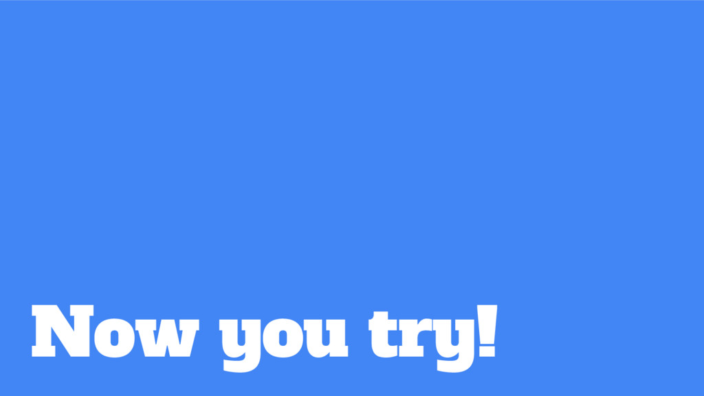 Now you try!