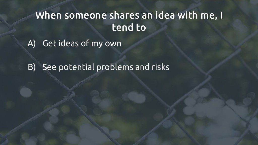 When someone shares an idea with me, I tend to ...