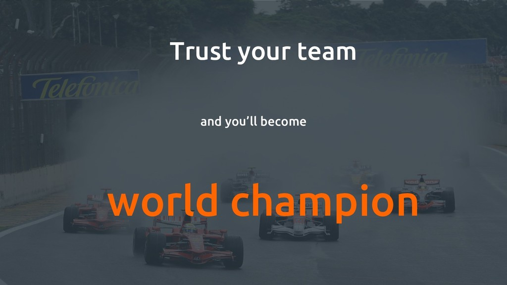 Trust your team and you'll become world champion